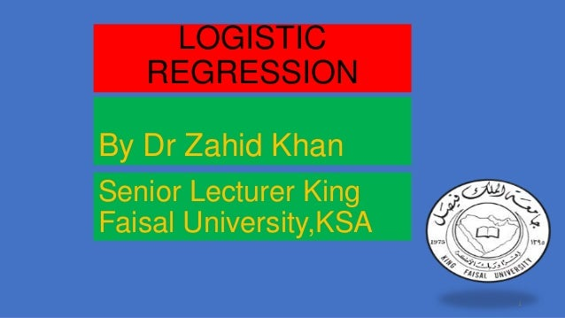 LOGISTIC REGRESSION By Dr Zahid Khan Senior Lecturer King Faisal University,KSA 1