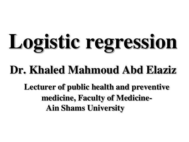 Logistic regression Dr. Khaled Mahmoud Abd Elaziz Lecturer of public health and preventive medicine, Faculty of Medicine- ...