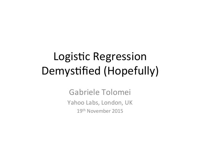 Logis&c	Regression		 Demys&fied	(Hopefully)		 Gabriele	Tolomei	 Yahoo	Labs,	London,	UK	 19th	November	2015