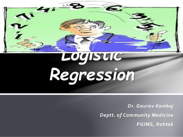 Dr. Gaurav Kamboj Deptt. of Community Medicine PGIMS, Rohtak Logistic Regression