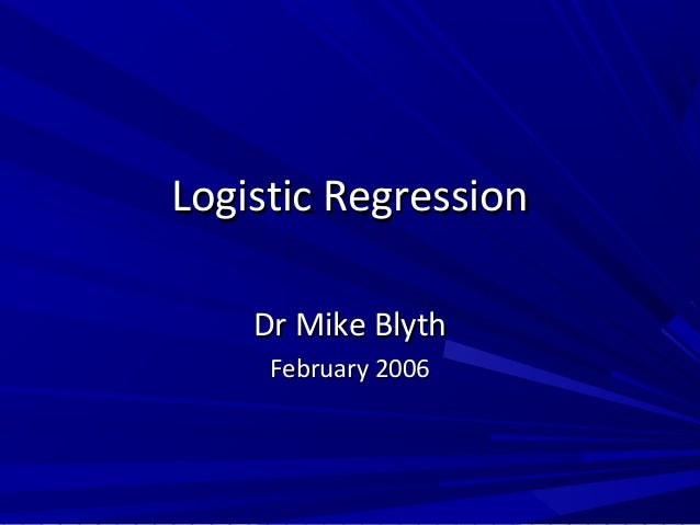 Logistic RegressionLogistic Regression Dr Mike BlythDr Mike Blyth February 2006February 2006