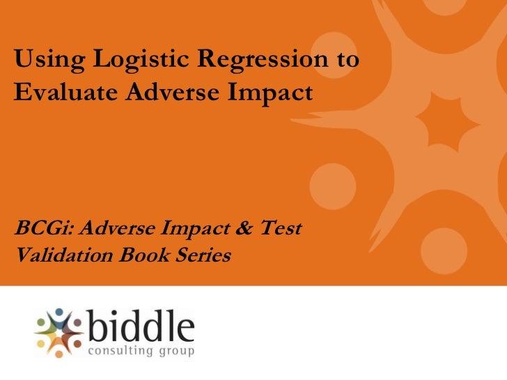 Using Logistic Regression toEvaluate Adverse ImpactBCGi: Adverse Impact & TestValidation Book Series