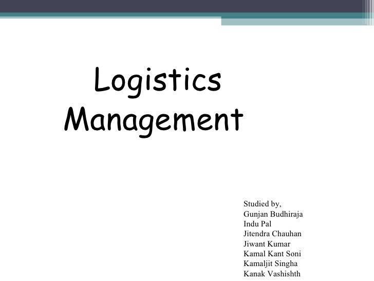 Logistics  Management Studied by, Gunjan Budhiraja Indu Pal Jitendra Chauhan Jiwant Kumar Kamal Kant Soni Kamaljit Singha ...