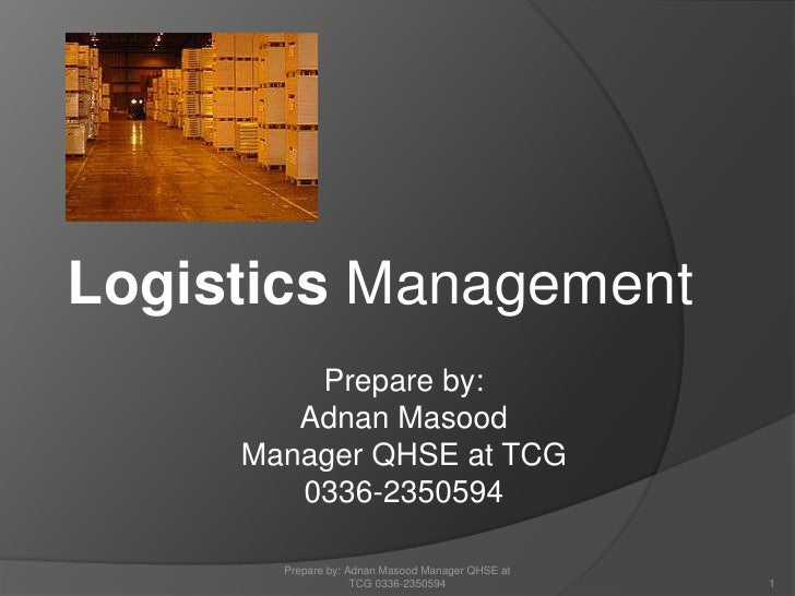 Logistics Management<br />Prepare by: Adnan Masood Manager QHSE at TCG 0336-2350594<br />Prepare by: <br />Adnan Masood <b...
