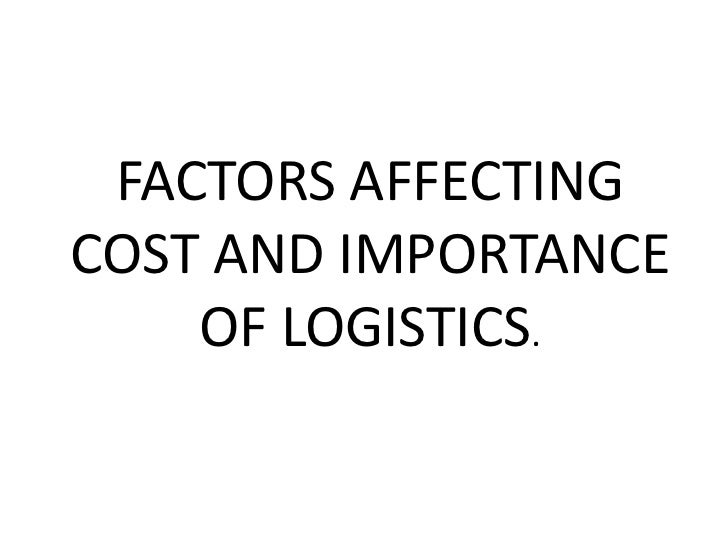 FACTORS AFFECTINGCOST AND IMPORTANCE    OF LOGISTICS.