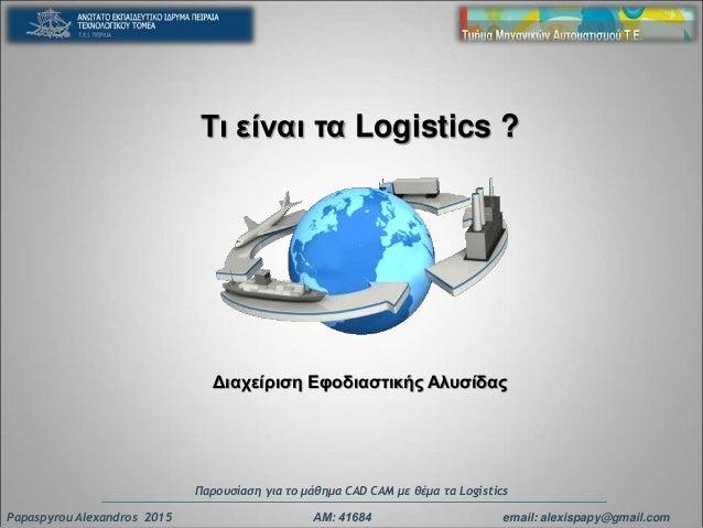 Τι είναι τα Logistics ? Διαχείριση Eφοδιαστικής Αλυσίδας Papaspyrou Alexandros 2015 ΑΜ: 41684 email: alexispapy@gmail.com ...