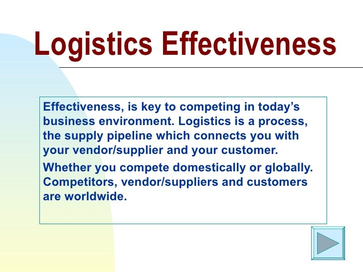 Logistics Effectiveness Effectiveness, is key to competing in today's business environment. Logistics is a process, the su...