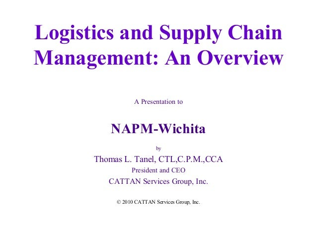Logistics and Supply Chain Management: An Overview A Presentation to  NAPM-Wichita by  Thomas L. Tanel, CTL,C.P.M.,CCA Pre...