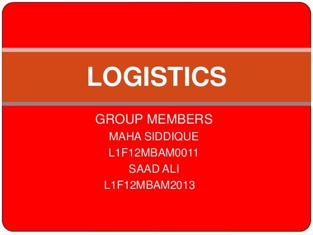 GROUP MEMBERS MAHA SIDDIQUE L1F12MBAM0011 SAAD ALI L1F12MBAM2013 LOGISTICS