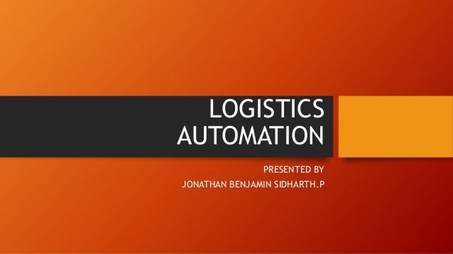 LOGISTICS AUTOMATION PRESENTED BY JONATHAN BENJAMIN SIDHARTH.P