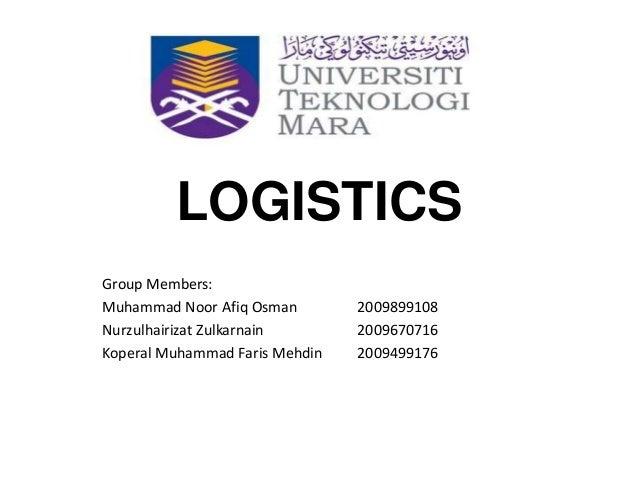 LOGISTICS Group Members: Muhammad Noor Afiq Osman 2009899108 Nurzulhairizat Zulkarnain 2009670716 Koperal Muhammad Faris M...