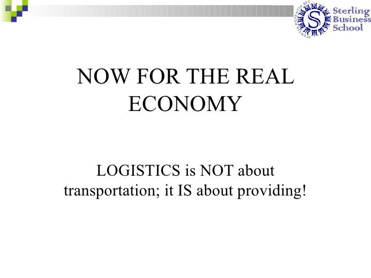 NOW FOR THE REAL      ECONOMY       LOGISTICS is NOT about transportation; it IS about providing!