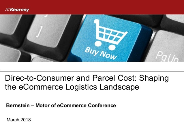 March 2018 Direc-to-Consumer and Parcel Cost: Shaping the eCommerce Logistics Landscape Bernstein – Motor of eCommerce Con...