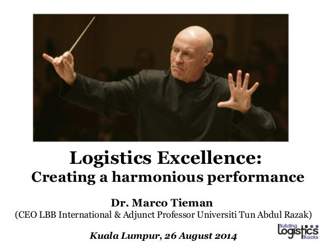 Logistics Excellence:  Creating a harmonious performance  Dr. Marco Tieman  (CEO LBB International & Adjunct Professor Uni...