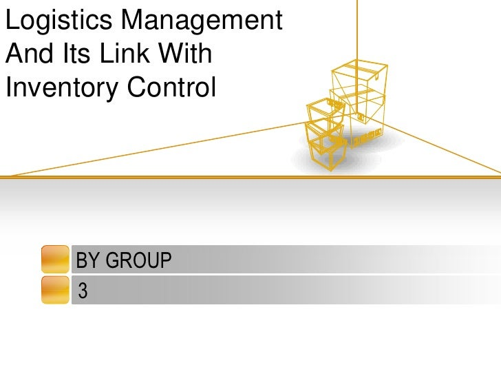 BY GROUP <br />3<br />Logistics Management  And Its Link With Inventory Control<br />