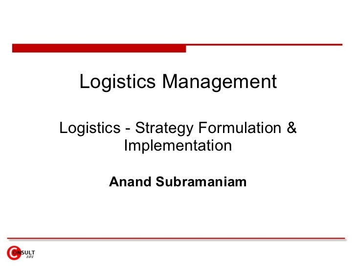 Logistics Management Logistics - Strategy Formulation & Implementation Anand Subramaniam
