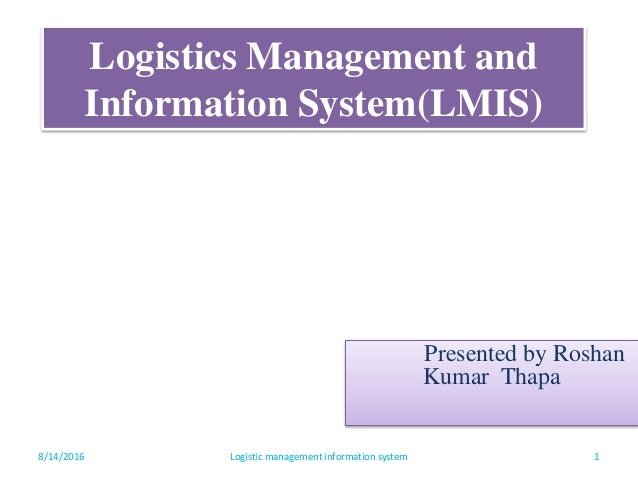 Logistics Management and Information System(LMIS) Presented by Roshan Kumar Thapa 8/14/2016 1Logistic management informati...