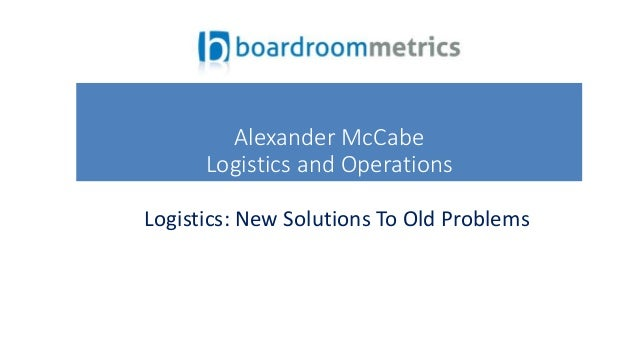 Logistics: New Solutions To Old Problems Alexander McCabe Logistics and Operations