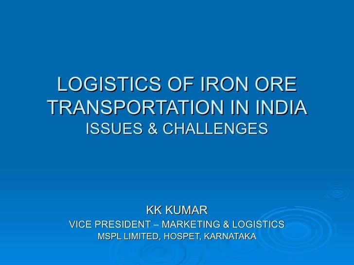 LOGISTICS OF IRON ORE TRANSPORTATION IN INDIA ISSUES & CHALLENGES KK KUMAR VICE PRESIDENT – MARKETING & LOGISTICS MSPL LIM...