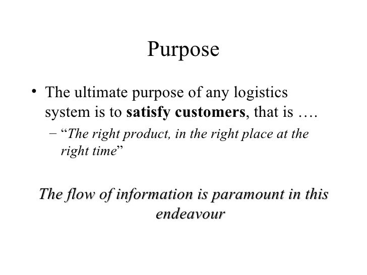 "Purpose <ul><li>The ultimate purpose of any logistics system is to  satisfy customers , that is …. </li></ul><ul><ul><li>""..."