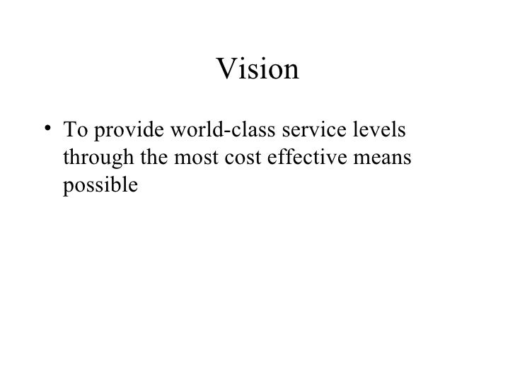 Vision <ul><li>To provide world-class service levels through the most cost effective means possible </li></ul>