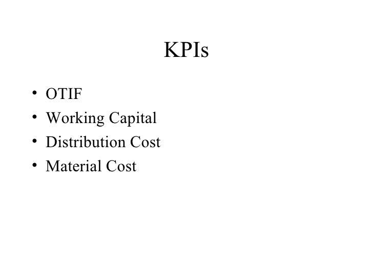 KPIs <ul><li>OTIF </li></ul><ul><li>Working Capital </li></ul><ul><li>Distribution Cost </li></ul><ul><li>Material Cost </...