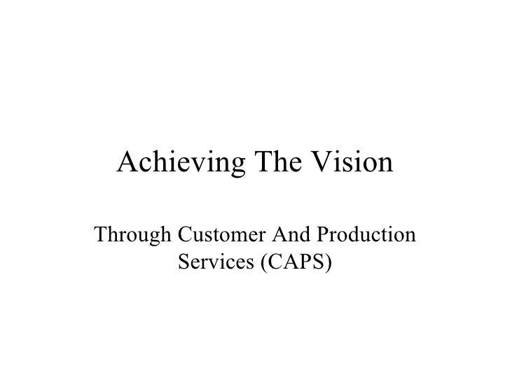 Achieving The Vision Through Customer And Production Services (CAPS)