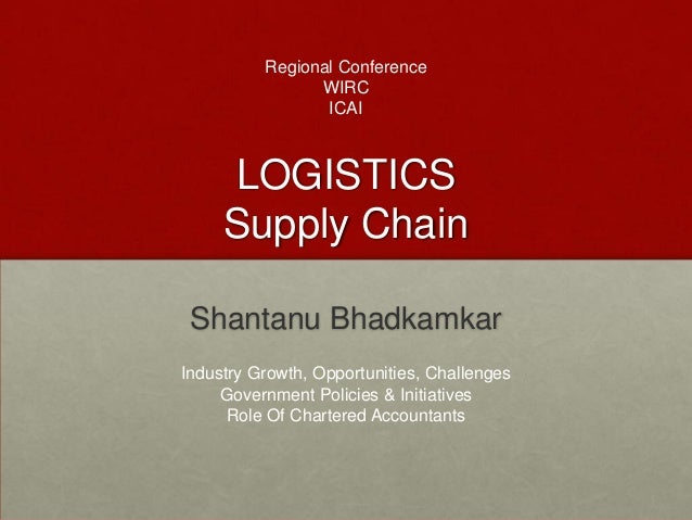 LOGISTICSSupply ChainShantanu BhadkamkarRegional ConferenceWIRCICAIIndustry Growth, Opportunities, ChallengesGovernment Po...