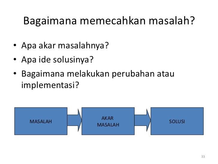 Bagaimana memecahkan masalah?• Apa akar masalahnya?• Apa ide solusinya?• Bagaimana melakukan perubahan atau  implementasi?...