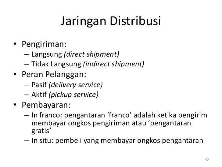 Jaringan Distribusi• Pengiriman:  – Langsung (direct shipment)  – Tidak Langsung (indirect shipment)• Peran Pelanggan:  – ...
