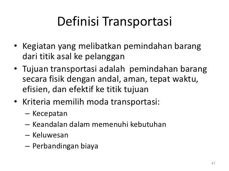 Definisi Transportasi• Kegiatan yang melibatkan pemindahan barang  dari titik asal ke pelanggan• Tujuan transportasi adala...