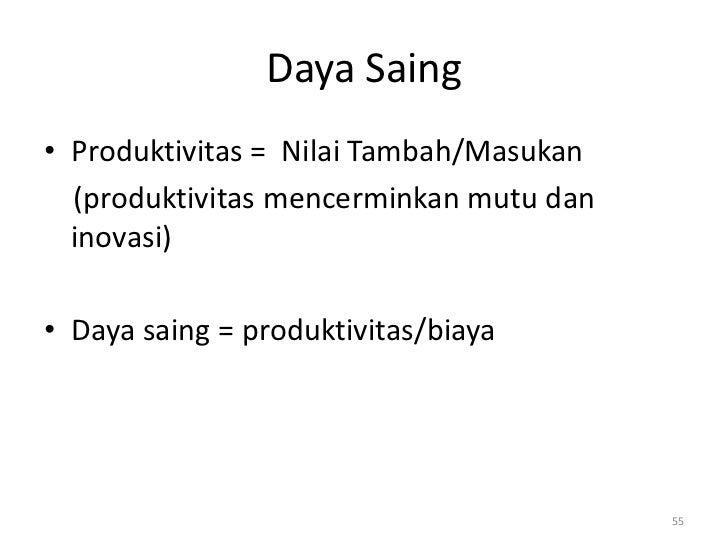 Daya Saing• Produktivitas = Nilai Tambah/Masukan  (produktivitas mencerminkan mutu dan  inovasi)• Daya saing = produktivit...