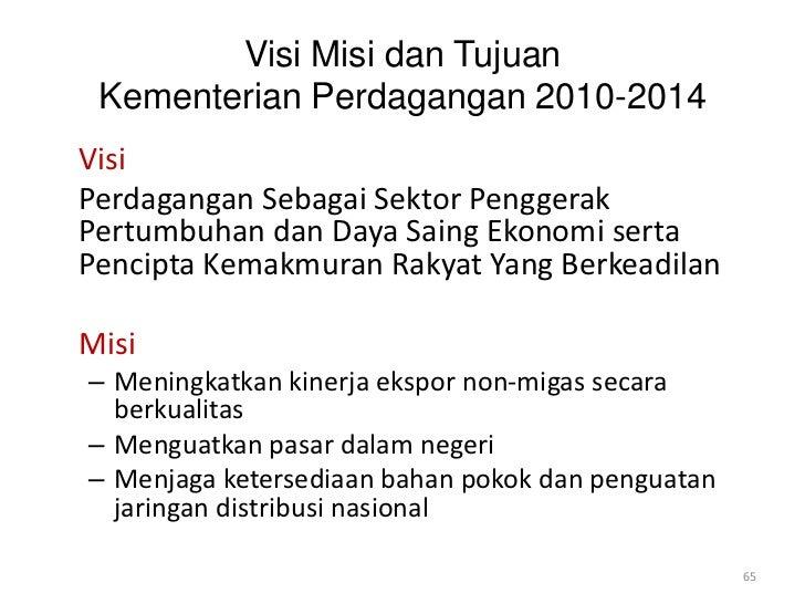 Visi Misi dan Tujuan Kementerian Perdagangan 2010-2014VisiPerdagangan Sebagai Sektor PenggerakPertumbuhan dan Daya Saing E...