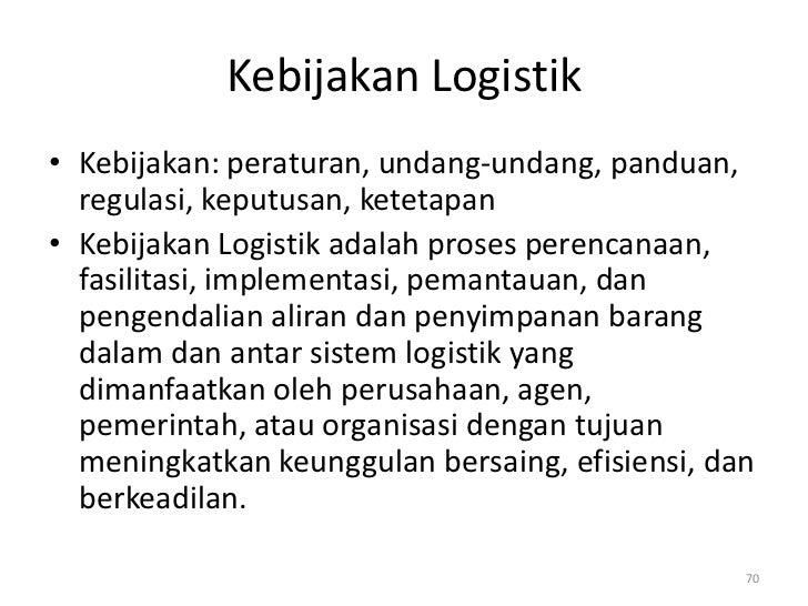 Kebijakan Logistik• Kebijakan: peraturan, undang-undang, panduan,  regulasi, keputusan, ketetapan• Kebijakan Logistik adal...