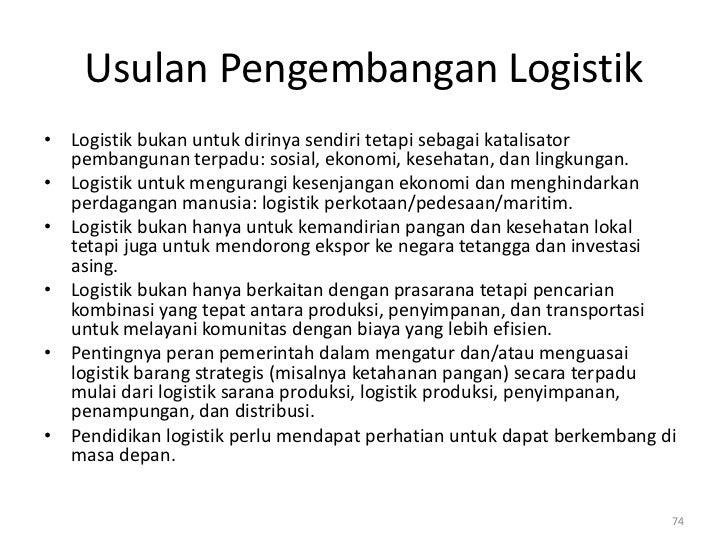 Usulan Pengembangan Logistik• Logistik bukan untuk dirinya sendiri tetapi sebagai katalisator  pembangunan terpadu: sosial...