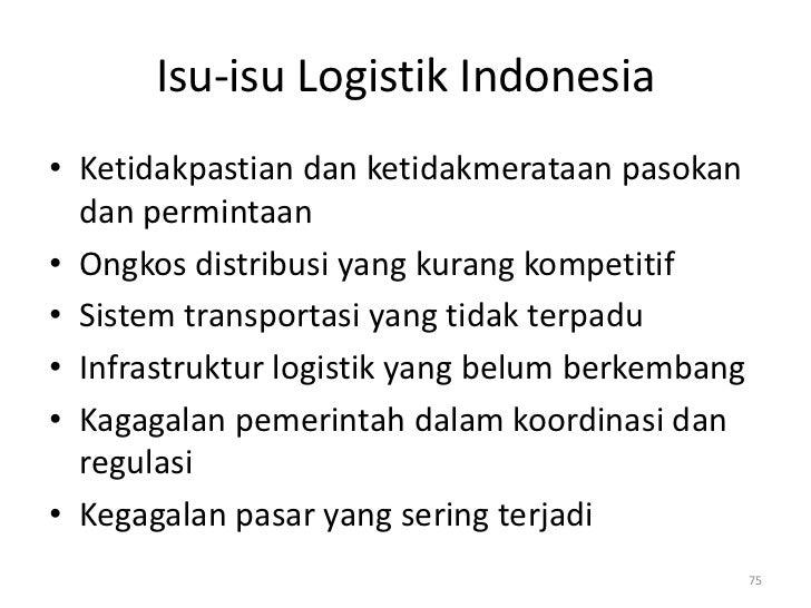 Isu-isu Logistik Indonesia• Ketidakpastian dan ketidakmerataan pasokan  dan permintaan• Ongkos distribusi yang kurang komp...