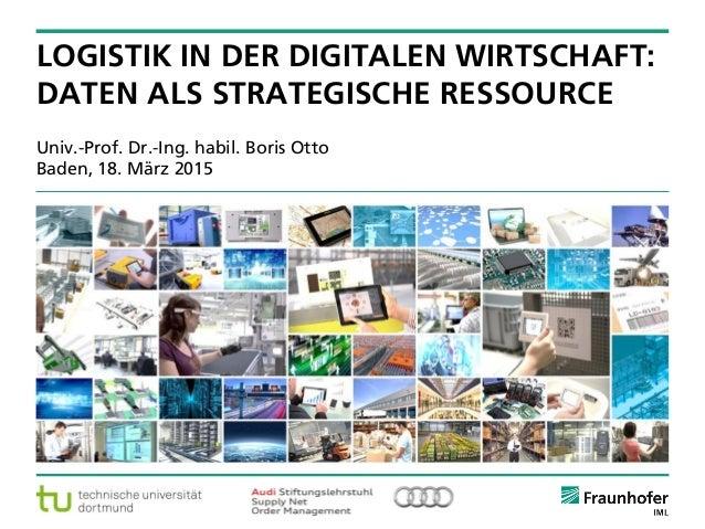 © Fraunhofer ·· Seite 1 Univ.-Prof. Dr.-Ing. habil. Boris Otto Baden, 18. März 2015 LOGISTIK IN DER DIGITALEN WIRTSCHAFT: ...