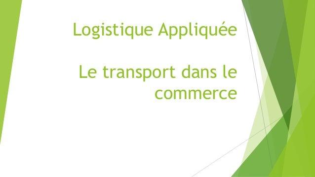 Logistique Appliquée  Le transport dans le  commerce