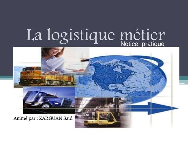 La logistique métierNotice pratique Animé par : ZARGUAN Said