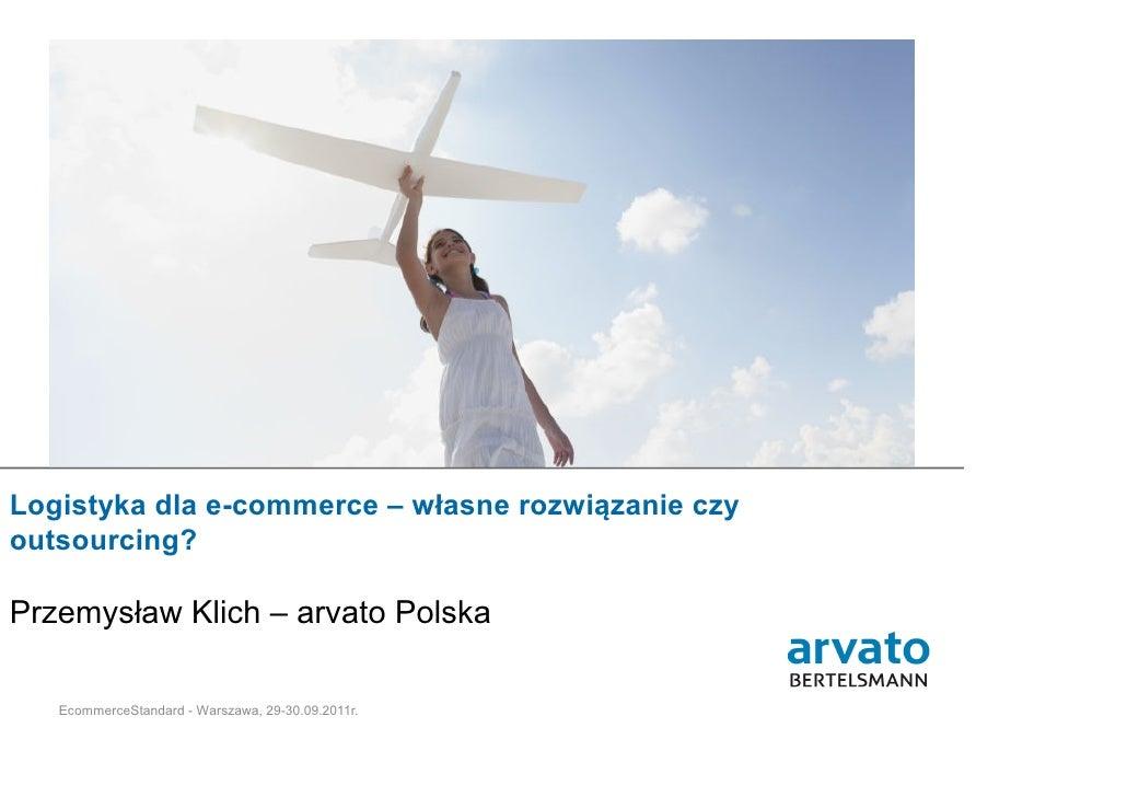Logistyka dla e-commerce – własne rozwiązanie czyoutsourcing?Przemysław Klich – arvato Polska   1 | arvato Polska | 11-10-...