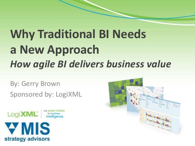 Why Traditional BI Needsa New ApproachHow agile BI delivers business valueBy: Gerry BrownSponsored by: LogiXML