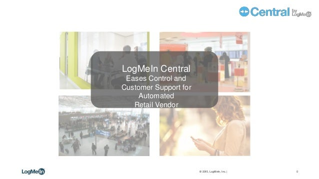 0© 2015, LogMeIn, Inc. | CONFIDENTIAL – FOR INTERNAL USE ONLY LogMeIn Central Eases Control and Customer Support for Autom...