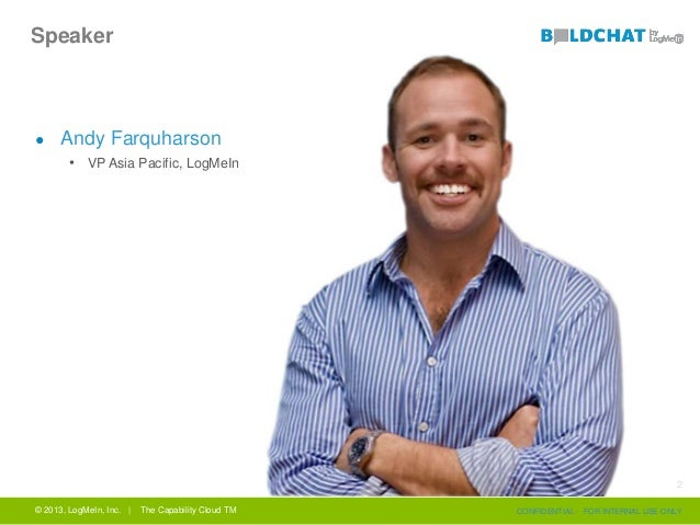 Speaker ● Andy Farquharson • VP Asia Pacific, LogMeIn © 2013, LogMeIn, Inc. | The Capability Cloud TM CONFIDENTIAL - FOR I...