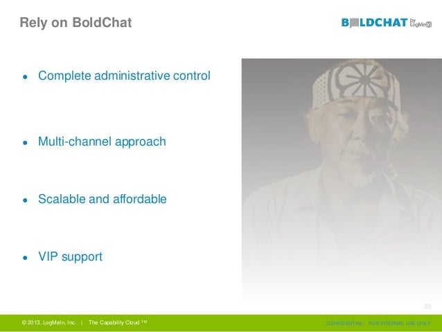 Rely on BoldChat ● Complete administrative control ● Multi-channel approach ● Scalable and affordable ● VIP support © 2013...
