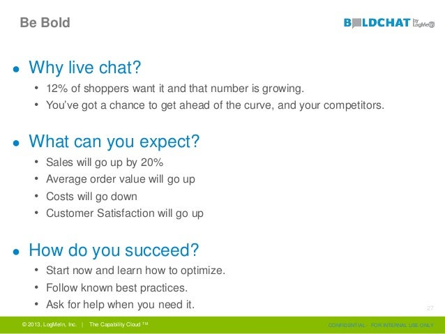 Be Bold ● Why live chat? • 12% of shoppers want it and that number is growing. • You've got a chance to get ahead of the c...