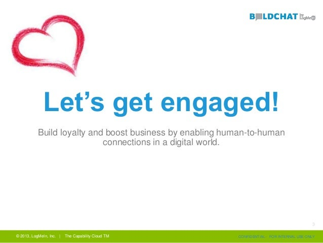 © 2013, LogMeIn, Inc. | The Capability Cloud TM CONFIDENTIAL - FOR INTERNAL USE ONLY Let's get engaged! Build loyalty and ...