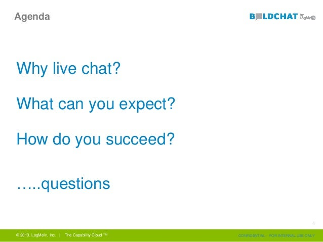 Agenda Why live chat? What can you expect? How do you succeed? …..questions © 2013, LogMeIn, Inc. | The Capability Cloud T...