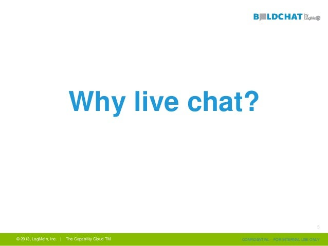 © 2013, LogMeIn, Inc. | The Capability Cloud TM CONFIDENTIAL - FOR INTERNAL USE ONLY Why live chat? 5