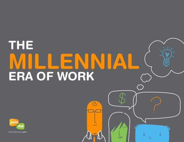 03  THE  MILLENNIAL  ERA OF WORK  © 2014 join.me by LogMeIn