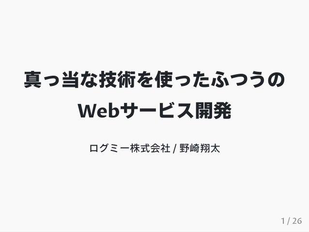 真っ当な技術を使ったふつうの Webサービス開発 ログミー株式会社 / 野崎翔太 1 / 26